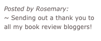 Posted by Rosemary: ~ Sending out a thank you to all my book review bloggers!